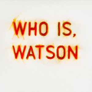 """Who Is, Watson"" © Ben Gancsos Projects"